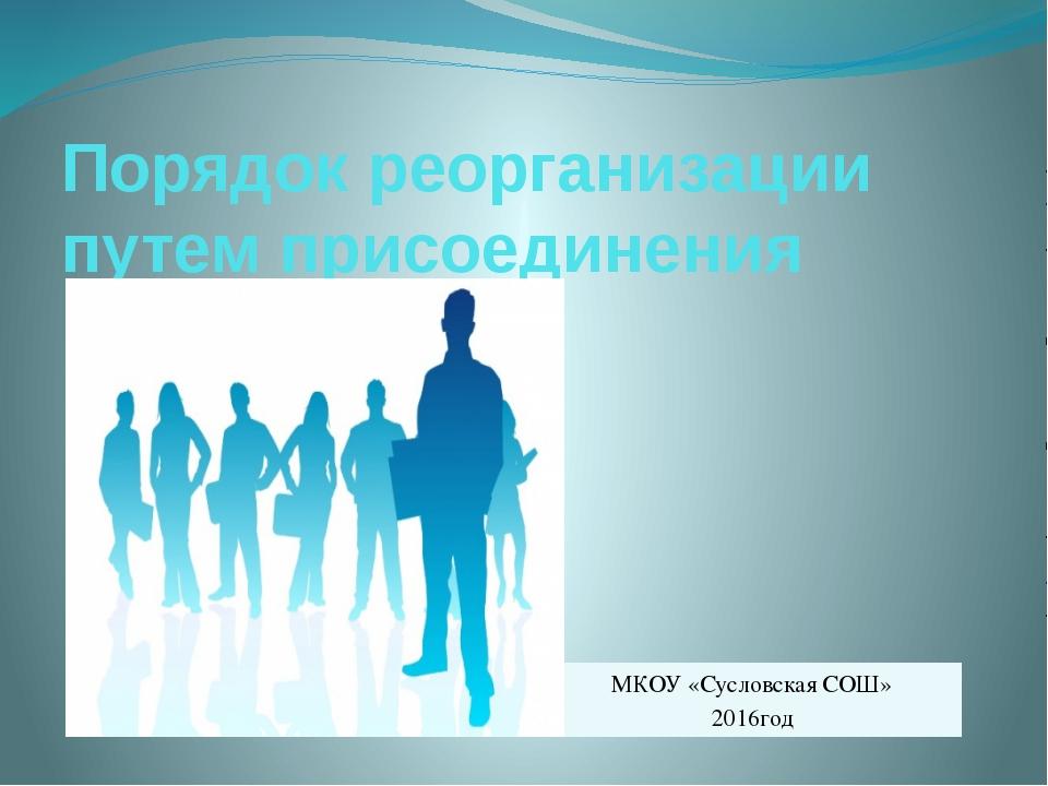 Порядок реорганизации путем присоединения МКОУ «Сусловская СОШ» 2016год
