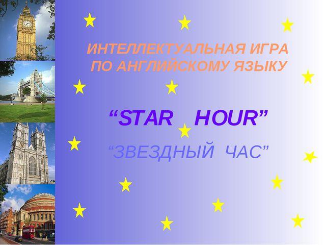"""""""STAR HOUR"""" ИНТЕЛЛЕКТУАЛЬНАЯ ИГРА ПО АНГЛИЙСКОМУ ЯЗЫКУ """"ЗВЕЗДНЫЙ ЧАС"""""""