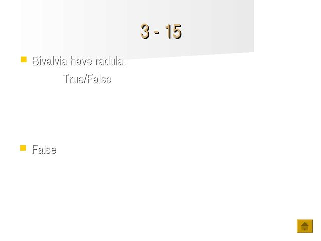 3 - 15 False Bivalvia have radula. True/False