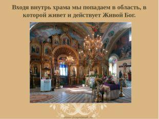 Входя внутрь храма мы попадаем в область, в которой живет и действует Живой Б
