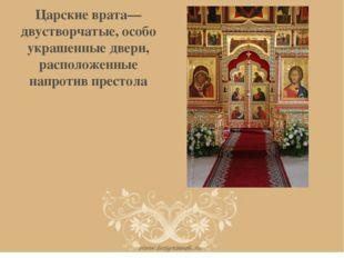 Царские врата— двустворчатые, особо украшенные двери, расположенные напротив