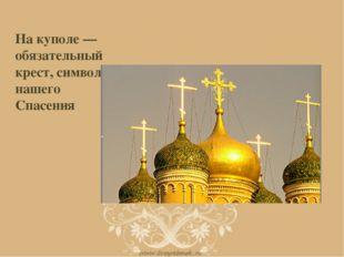 На куполе — обязательный крест, символ нашего Спасения
