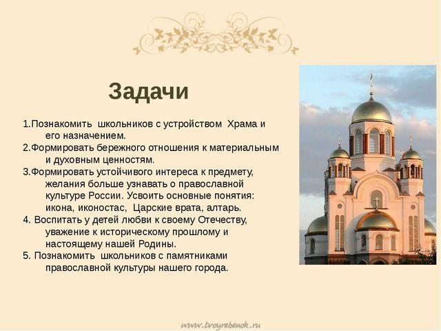 Задачи 1.Познакомить школьников с устройством Храма и его назначением. 2.Фор...