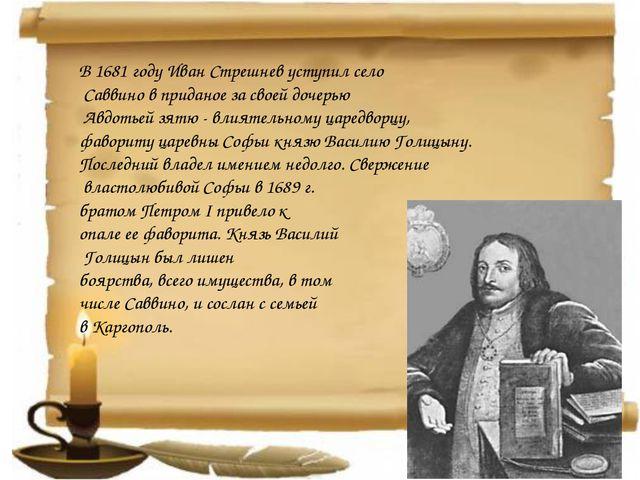 В 1681 году Иван Стрешнев уступил село Саввино в приданое за своей дочерью Ав...