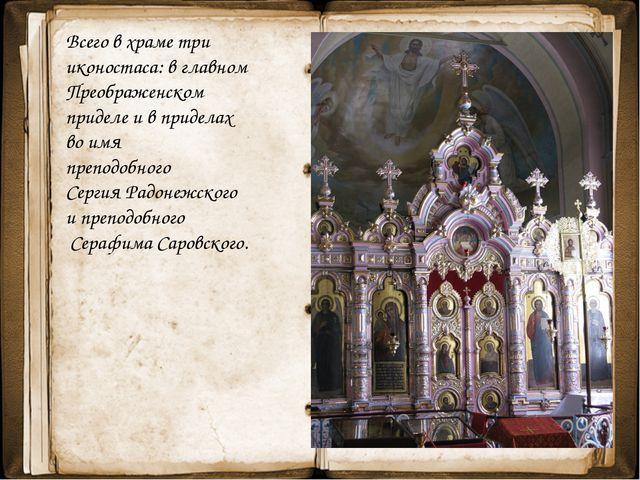 Всего в храме три иконостаса: в главном Преображенском приделе и в приделах...