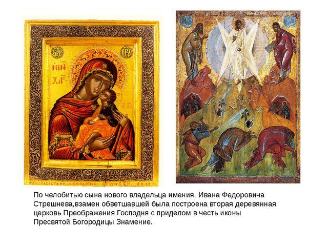 По челобитью сына нового владельца имения, Ивана Федоровича Стрешнева,взамен...
