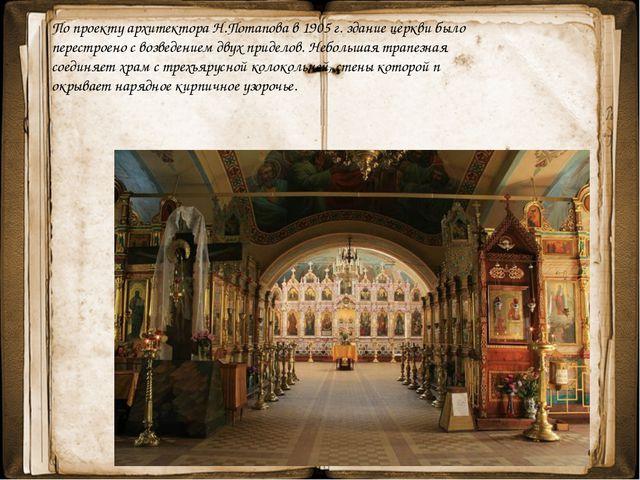 По проекту архитектора Н.Потапова в 1905 г. здание церкви было перестроено с...