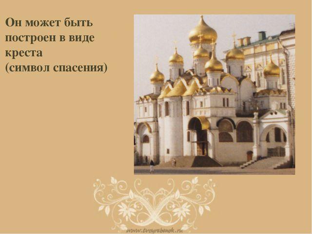 Он может быть построен в виде креста (символ спасения)