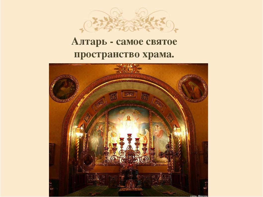 Алтарь - самое святое пространство храма.