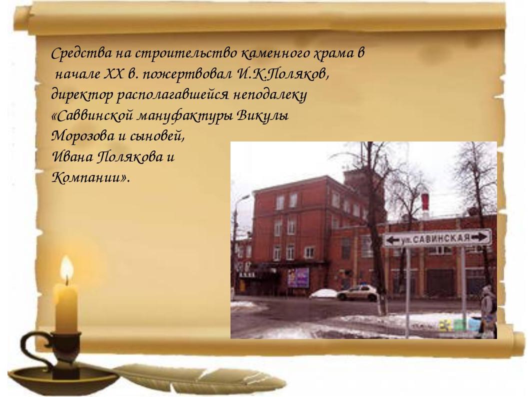Средства на строительство каменного храма в начале XX в. пожертвовал И.К.Поля...