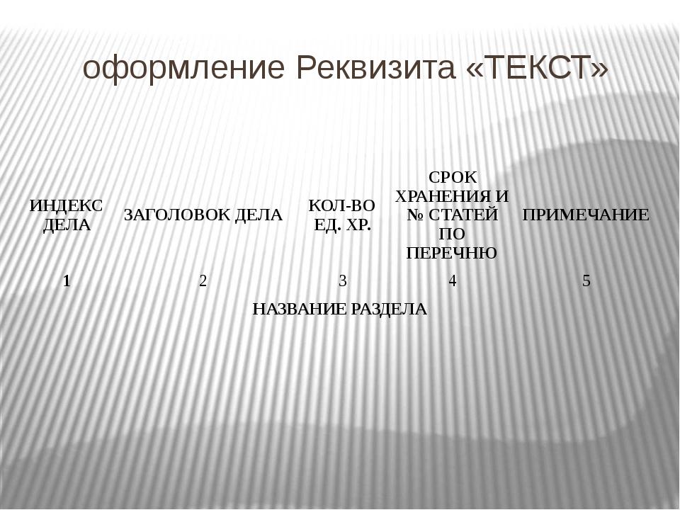 оформление Реквизита «ТЕКСТ» ИНДЕКС ДЕЛА ЗАГОЛОВОК ДЕЛА КОЛ-ВО ЕД. ХР. СРОК Х...
