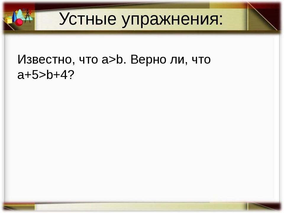 Устные упражнения: Известно, что a>b. Верно ли, что a+5>b+4?