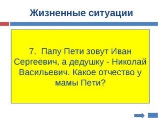 Жизненные ситуации 7. Папу Пети зовут Иван Сергеевич, а дедушку - Николай Вас