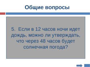Общие вопросы 5. Если в 12 часов ночи идет дождь, можно ли утверждать, что че