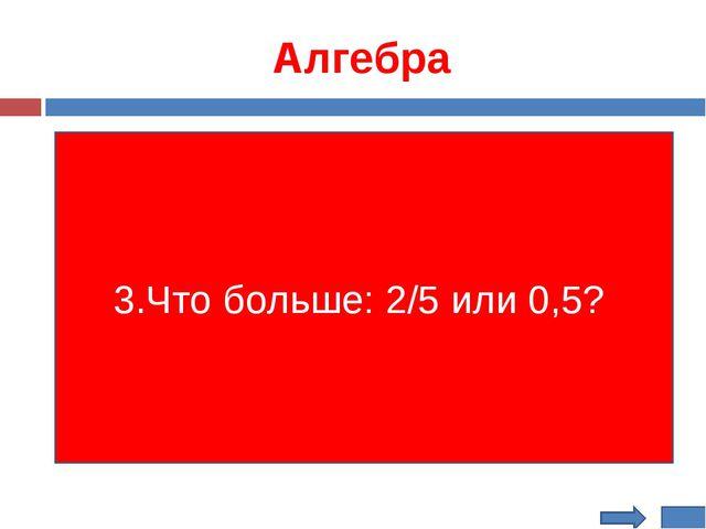 Алгебра 3.Что больше: 2/5 или 0,5?