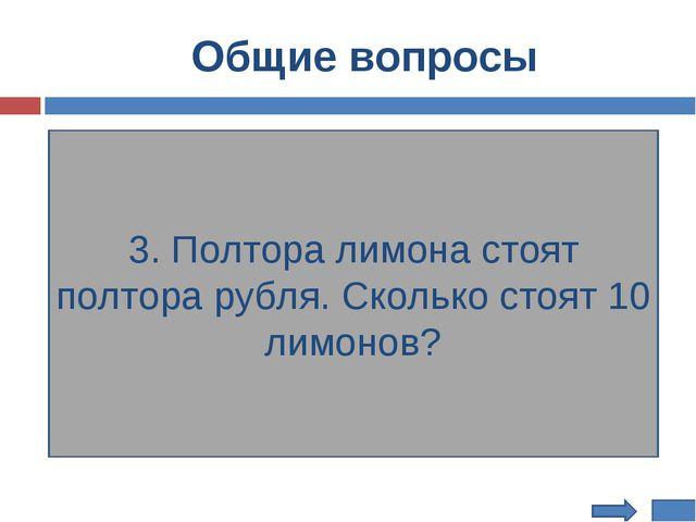 Общие вопросы 3. Полтора лимона стоят полтора рубля. Сколько стоят 10 лимонов?