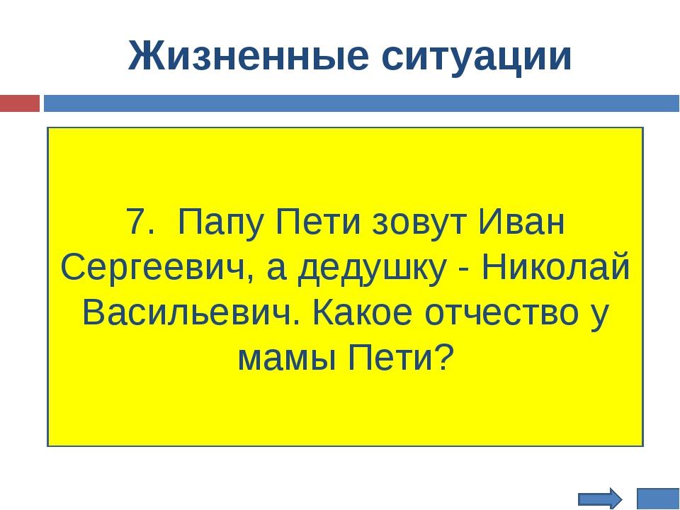 Жизненные ситуации 7. Папу Пети зовут Иван Сергеевич, а дедушку - Николай Вас...