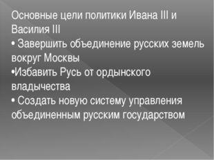 Основные цели политики Ивана III и Василия III • Завершить объединение русски