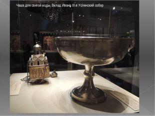 Чаша для святой воды. Вклад Ивана III в Успенский собор