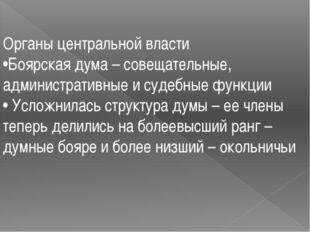 Органы центральной власти •Боярская дума – совещательные, административные и