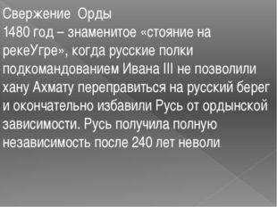Свержение Орды 1480 год – знаменитое «стояние на рекеУгре», когда русские пол