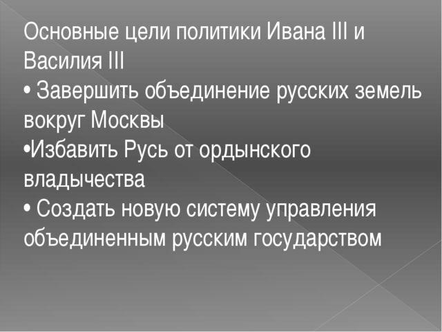 Основные цели политики Ивана III и Василия III • Завершить объединение русски...