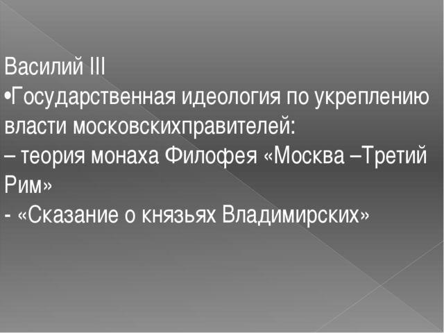 Василий III •Государственная идеология по укреплению власти московскихправите...