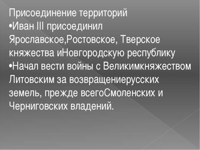 Присоединение территорий •Иван III присоединил Ярославское,Ростовское, Тверск...
