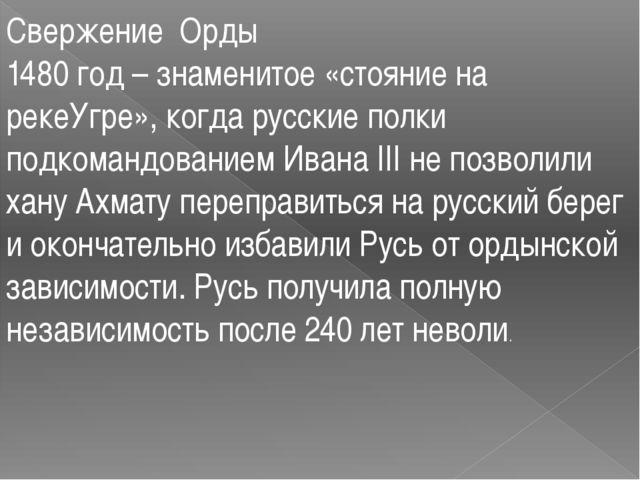 Свержение Орды 1480 год – знаменитое «стояние на рекеУгре», когда русские пол...