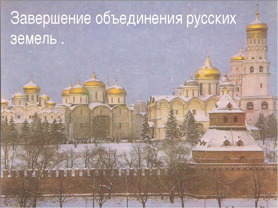 Завершение объединения русских земель .