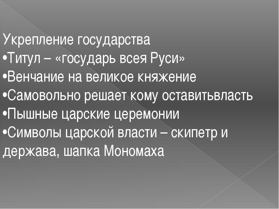Укрепление государства •Титул – «государь всея Руси» •Венчание на великое кня...