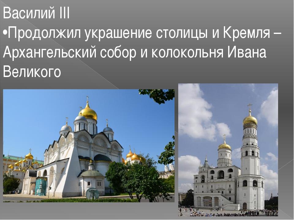 Василий III •Продолжил украшение столицы и Кремля – Архангельский собор и кол...
