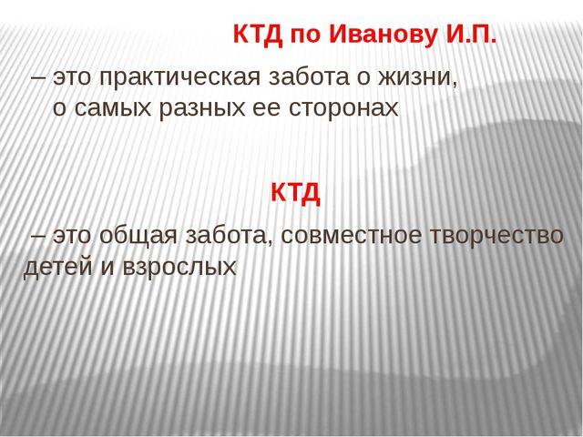 КТД по Иванову И.П. – это практическая забота о жизни, о самых разных ее сто...