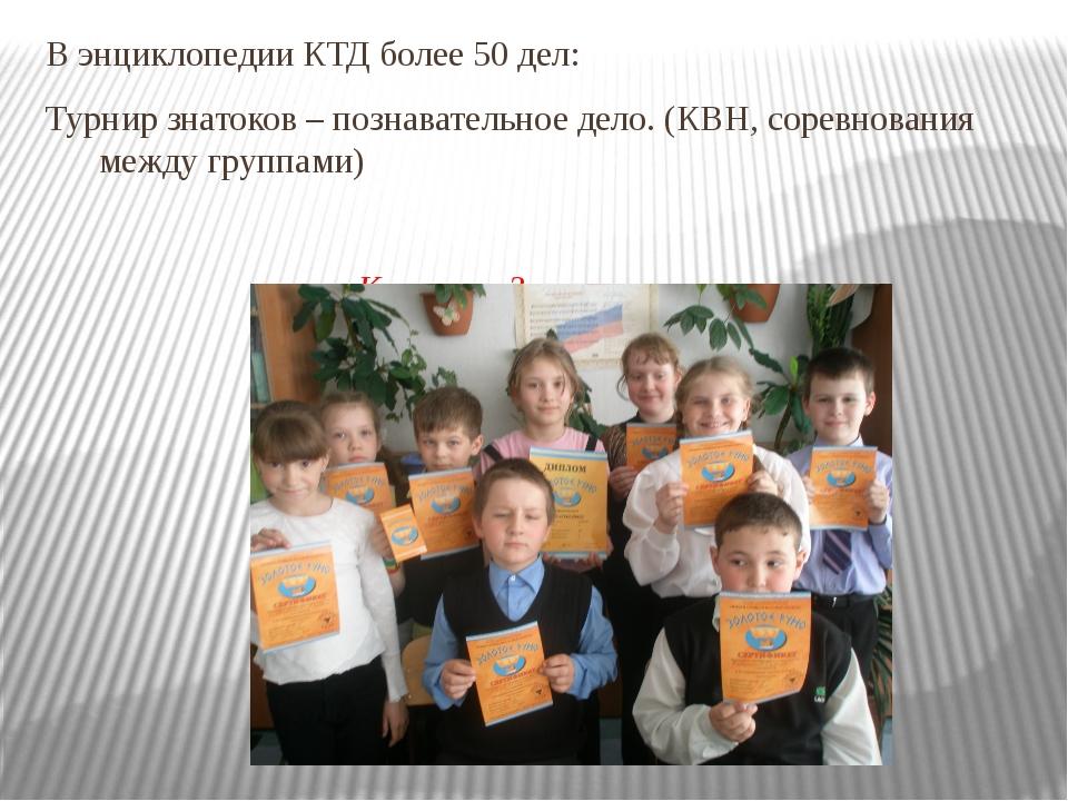 В энциклопедии КТД более 50 дел: Турнир знатоков – познавательное дело. (КВН,...