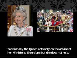 Traditionally the Queen acts only on the advice of her Ministers. She reigns