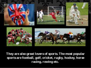 They are also great lovers of sports. The most popular sports are football, g