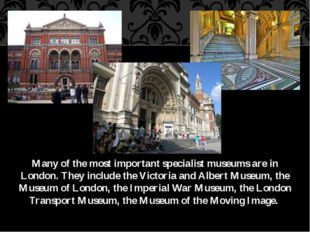 Many of the most important specialist museums are in London. They include the