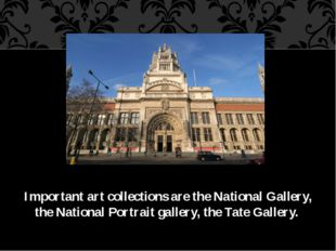 Important art collections are the National Gallery, the National Portrait gal