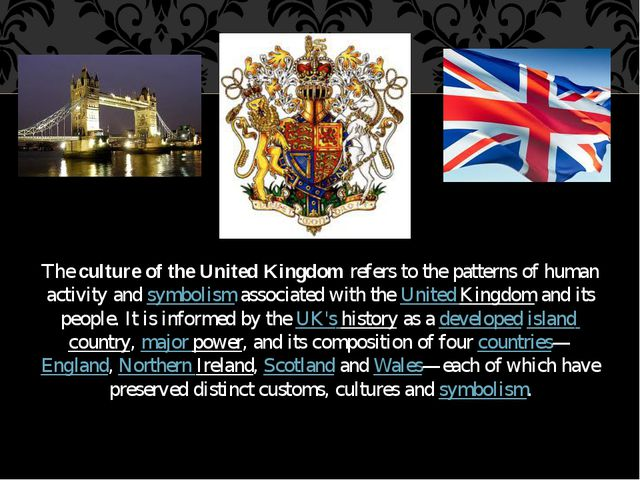 The culture of the United Kingdom refers to the patterns of human activity an...