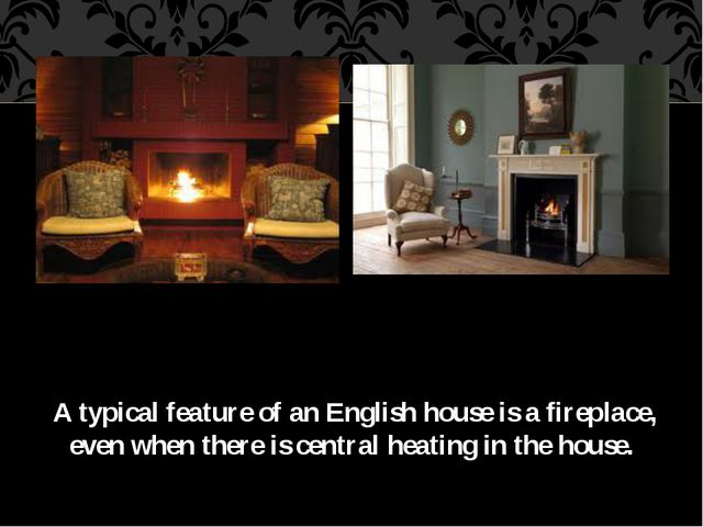A typical feature of an English house is a fireplace, even when there is cen...