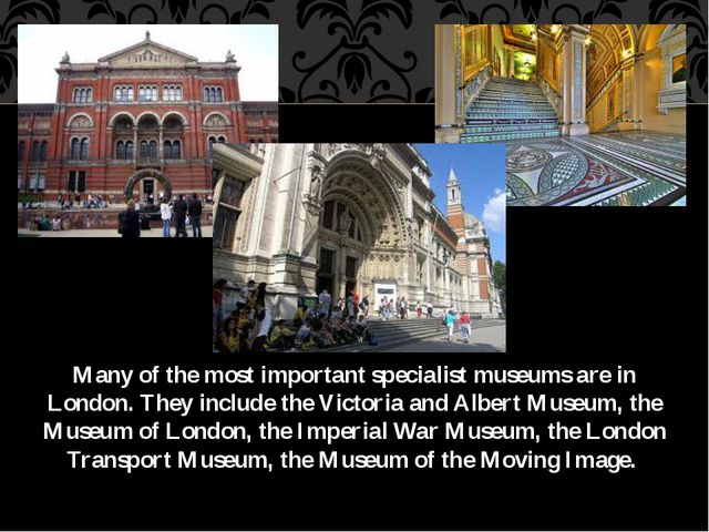 Many of the most important specialist museums are in London. They include the...
