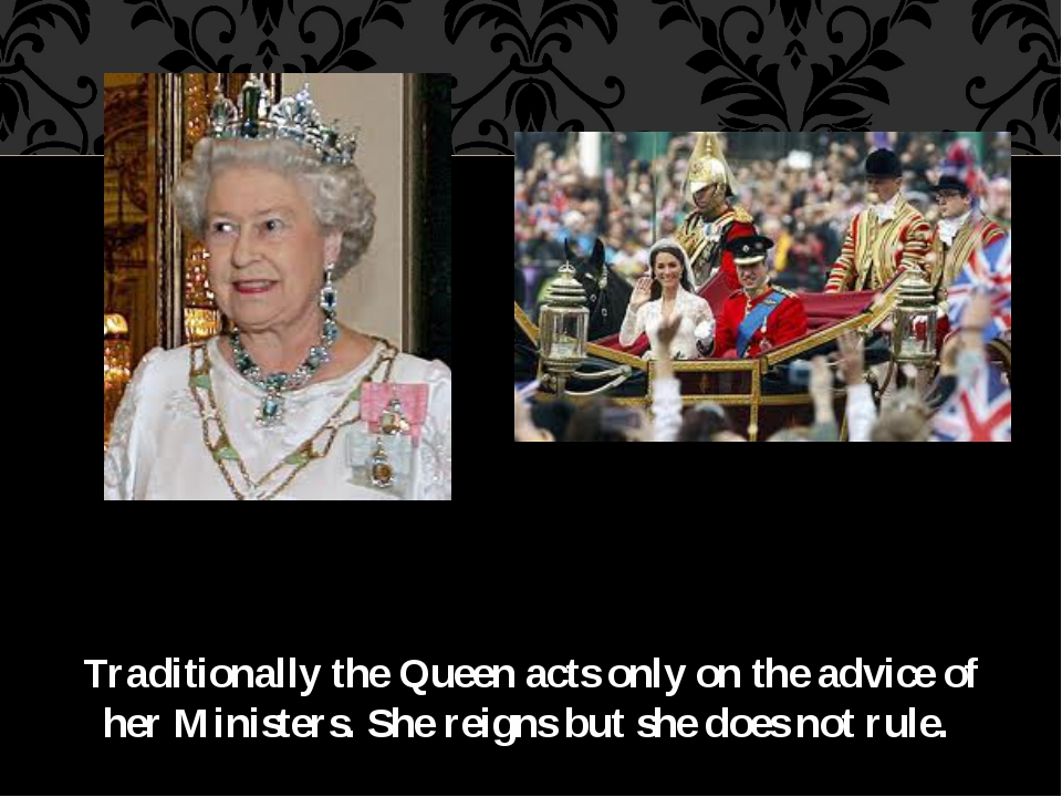 Traditionally the Queen acts only on the advice of her Ministers. She reigns...