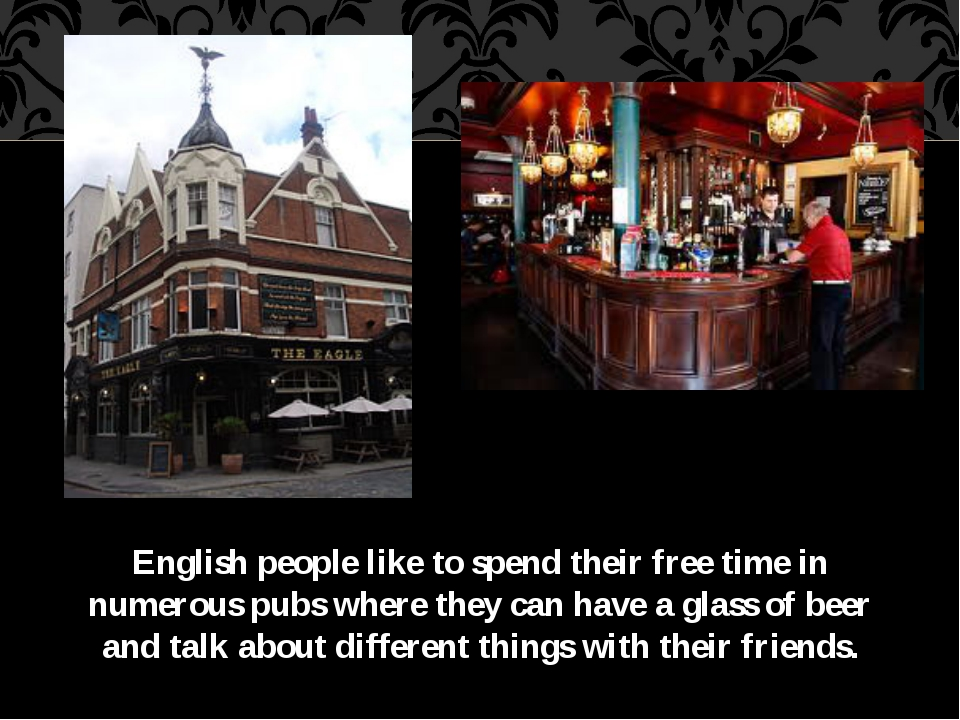 English people like to spend their free time in numerous pubs where they can...