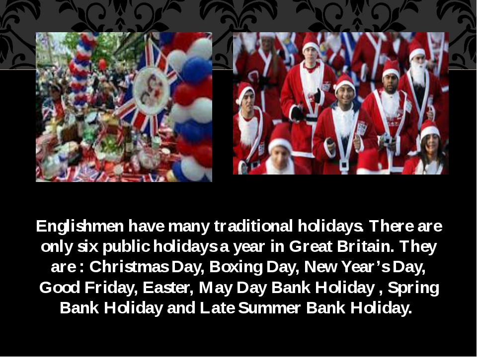 Englishmen have many traditional holidays. There are only six public holidays...