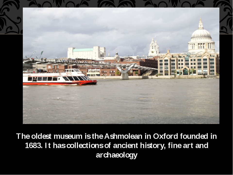 The oldest museum is the Ashmolean in Oxford founded in 1683. It has collecti...