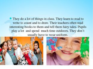 They do a lot of things in class. They learn to read to write to count and t