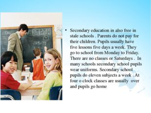 Secondary education in also free in stale schools . Parents do not pay for t