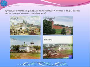 Крупными торговыми центрами были Москва, Новгород и Тверь. Рязань стала центр