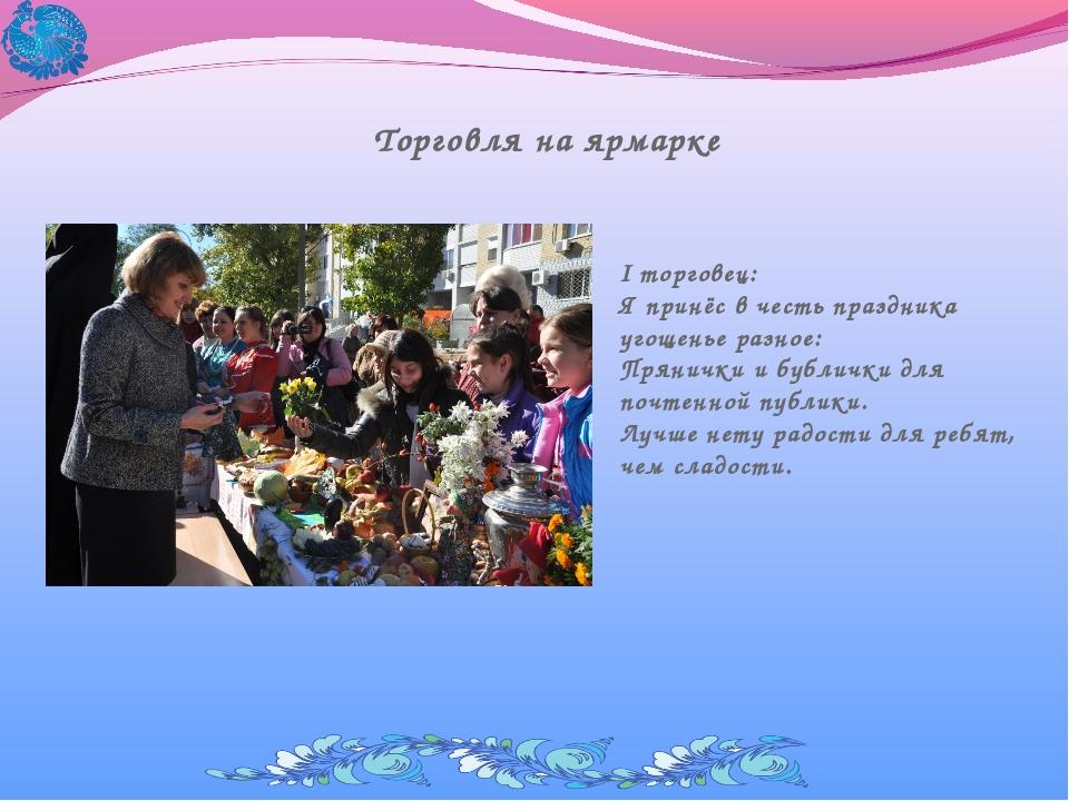 Торговля на ярмарке I торговец: Я принёс в честь праздника угощенье разное: П...