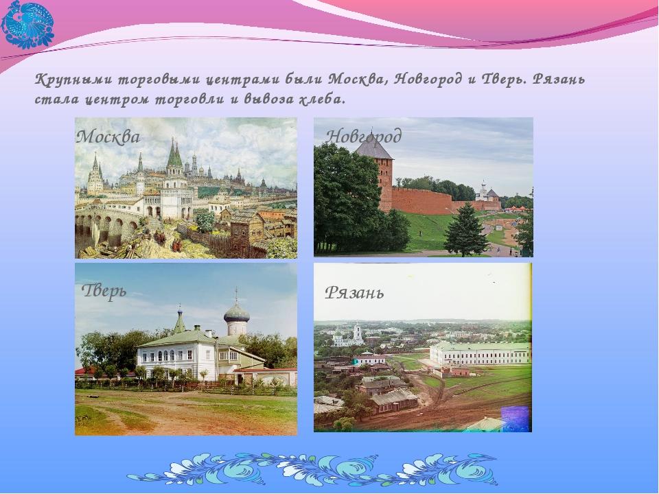 Крупными торговыми центрами были Москва, Новгород и Тверь. Рязань стала центр...